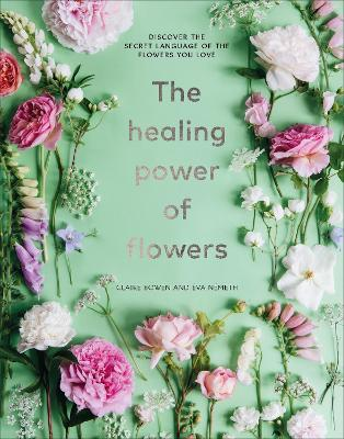The Healing Power of Flowers: discover the secret language of the flowers you love book