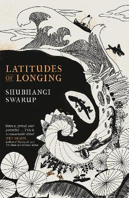Latitudes of Longing: A prizewinning literary epic of the subcontinent, nature, climate and love by Shubhangi Swarup