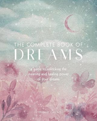 The Complete Book of Dreams: A Guide to Unlocking the Meaning and Healing Power of Your Dreams book