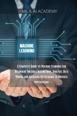Machine Learning: A Complete Guide to Machine Learning for Beginners. Includes Algorithms, Analysis, Data Mining and Artificial Intelligence in Business Applications. by ML & Ai Academy