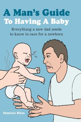A Man's Guide to Having a Baby: Everything a New Dad Needs to Know to Care for a Newborn by Dominic Bliss