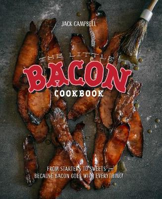 Little Bacon Cookbook: From Starters to Sweets - Because Bacon Goes with Everything by Jack Campbell