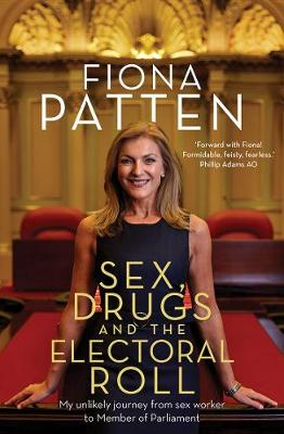 Sex, Drugs and the Electoral Roll: My Unlikely Journey from Sex Worker to Member of Parliament by Fiona Patten