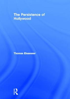 The Persistence of Hollywood by Thomas Elsaesser