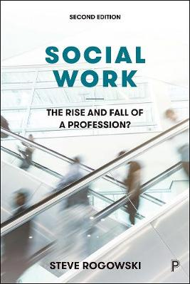 Social Work: The Rise and Fall of a Profession? by Steve Rogowski