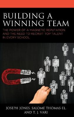 Building a Winning Team: The Power of a Magnetic Reputation and The Need to Recruit Top Talent in Every School by Joseph Jones