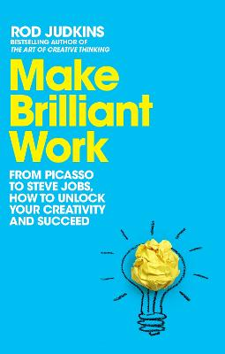 Make Brilliant Work: From Picasso to Steve Jobs, How to Unlock Your Creativity and Succeed by Rod Judkins