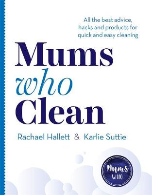 Mums Who Clean: All the Best Advice, Hacks and Products for Quick and Easy Cleaning by Rachael Hallett