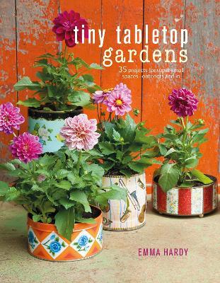 Tiny Tabletop Gardens by Emma Hardy