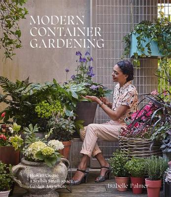 Modern Container Gardening: How to Create a Stylish Small-Space Garden Anywhere by Isabelle Palmer