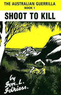 Shoot to Kill: The Australian Guerrilla Book 1 by Ion Idriess