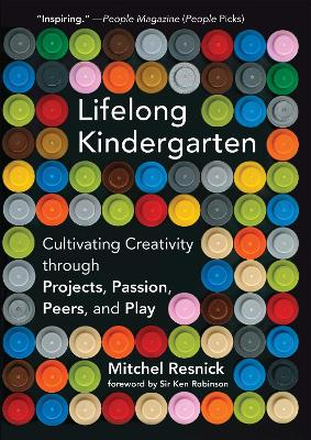 Lifelong Kindergarten: Cultivating Creativity through Projects, Passion, Peers, and Play by Mitchel Resnick