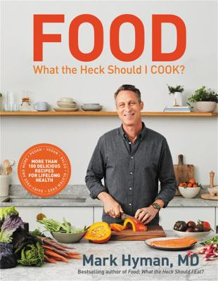 Food: What the Heck Should I Cook?: More than 100 delicious recipes--pegan, vegan, paleo, gluten-free, dairy-free, and more--for lifelong health by Dr. Mark Hyman, MD