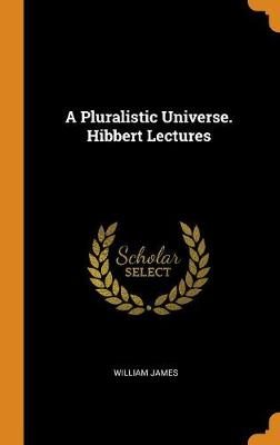 A Pluralistic Universe. Hibbert Lectures by William James