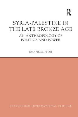 Syria-Palestine in The Late Bronze Age: An Anthropology of Politics and Power by Emanuel Pfoh
