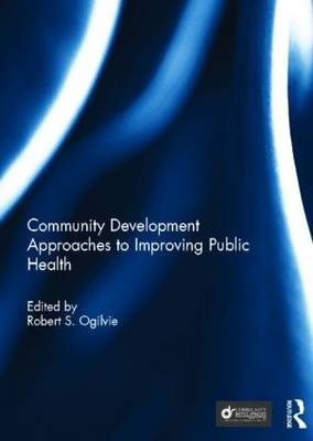 Community Development Approaches to Improving Public Health by Robert S. Ogilvie