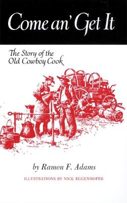 Come An' Get it: Story of the Old Cowboy Cook by Ramon F. Adams