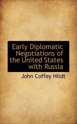 Early Diplomatic Negotiations of the United States with Russia by John Coffey Hildt