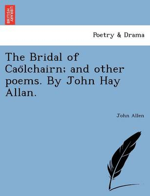The Bridal of Caölchairn; and other poems. By John Hay Allan. by John Allen