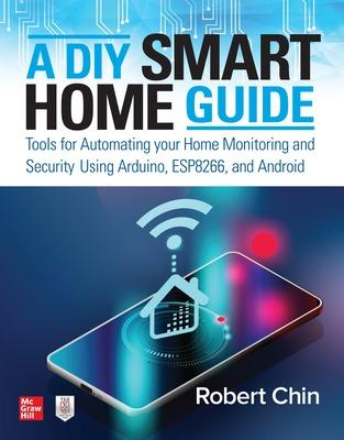 A DIY Smart Home Guide: Tools for Automating Your Home Monitoring and Security Using Arduino, ESP8266, and Android by Robert Chin