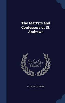 The Martyrs and Confessors of St. Andrews by David Hay Fleming
