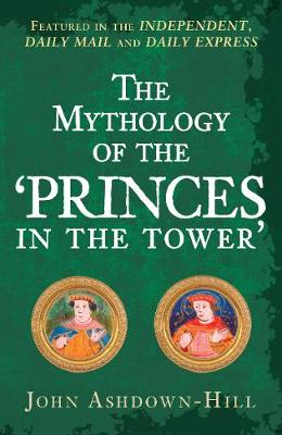 The Mythology of the 'Princes in the Tower' by John Ashdown-Hill