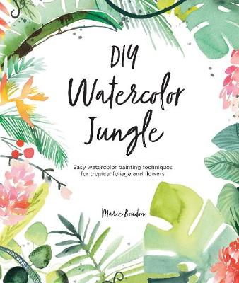 DIY Watercolor Jungle: Easy watercolor painting techniques for tropical foliage and flowers by Marie Boudon