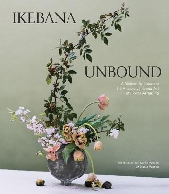 Ikebana Unbound: A Modern Approach to the Ancient Japanese Art of Flower Arranging by Amanda Luu