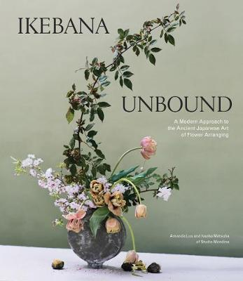 Ikebana Unbound: A Modern Approach to the Ancient Japanese Art of Flower Arranging by Amanda Luu