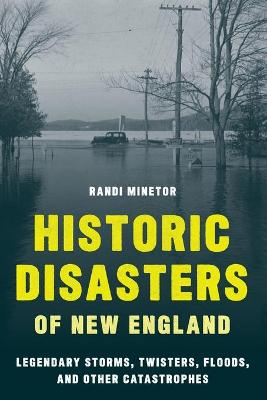 Historic Disasters of New England: Legendary Storms, Twisters, Floods, and Other Catastrophes book