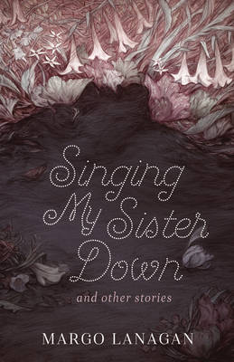 Singing My Sister Down and Other Stories by Margo Lanagan