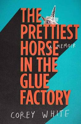 The Prettiest Horse in the Glue Factory: A Memoir by Corey White