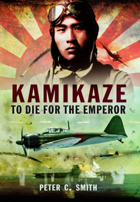 Kamikaze to Die for the Emperor by Peter C. Smith