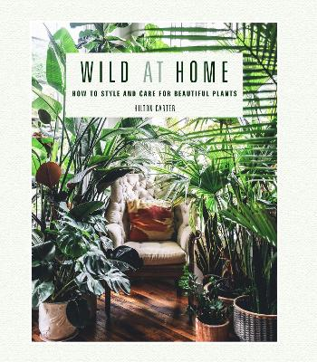 Wild at Home: How to Style and Care for Beautiful Plants book