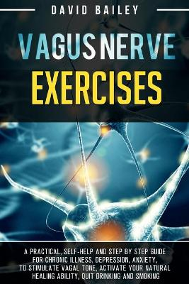 Vagus Nerve Exercises: A practical, self-help and step by step guide for chronic illness, depression, anxiety, to stimulate vagal tone, activate your natural healing ability, quit drinking and smoking by David Bailey