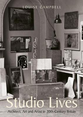 Studio Lives: Architect, Art and Artist in 20th-Century Britain by Louise Campbell
