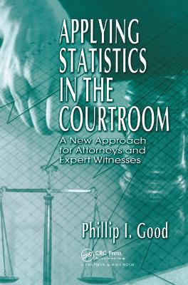 Applying Statistics in the Courtroom: A New Approach for Attorneys and Expert Witnesses by Philip Good