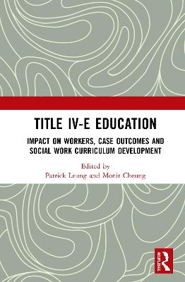 Title IV-E Child Welfare Education: Impact on Workers, Case Outcomes and Social Work Curriculum Development by Patrick Leung