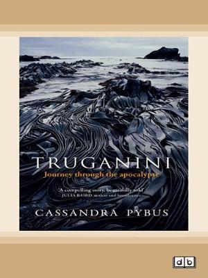 Truganini: Journey through the apocalypse by Cassandra Pybus