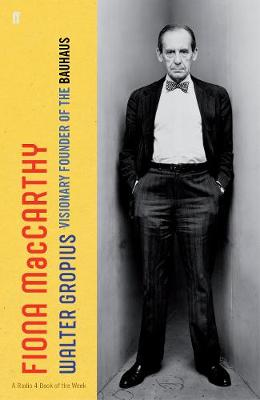 Walter Gropius: Visionary Founder of the Bauhaus by Fiona MacCarthy