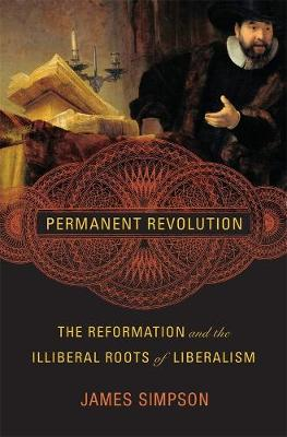 Permanent Revolution: The Reformation and the Illiberal Roots of Liberalism by James Simpson