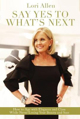 Say Yes to What's Next: How to Age with Elegance and Class While Never Losing Your Beauty and Sass! book