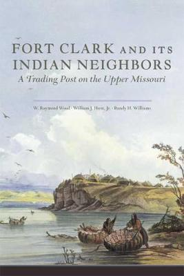 Fort Clark and Its Indian Neighbors by W. Raymond Wood