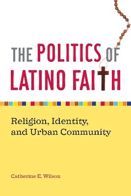 The Politics of Latino Faith by Catherine E. Wilson