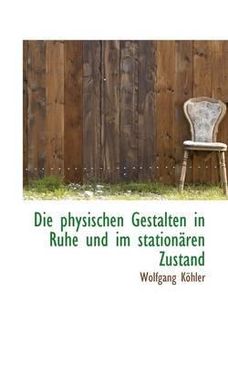 Die Physischen Gestalten in Ruhe Und Im Stationaren Zustand by Wolfgang Kohler