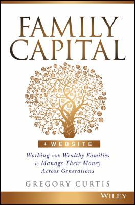 Family Capital: Working with Wealthy Families to Manage Their Money Across Generations by Gregory Curtis