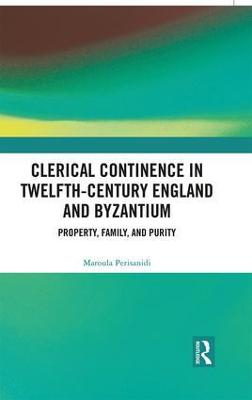 Clerical Continence in Twelfth-Century England and Byzantium: Property, Family, and Purity book