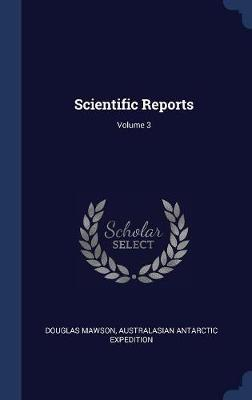 Scientific Reports; Volume 3 by Sir Douglas Mawson