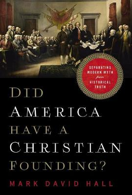 Did America Have a Christian Founding?: Separating Modern Myth from Historical Truth by Mark David Hall