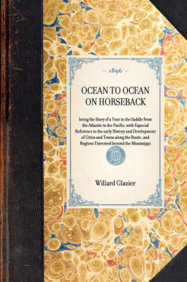 Ocean to Ocean on Horseback: Being the Story of a Tour in the Saddle from the Atlantic to the Pacific, with Especial Reference to the Early History and Development of Cities and Towns Along the Route, and Regions Traversed Beyond the Mississippi by Willard Glazier